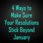 4 Ways to Guarantee Your Resolutions Stick Beyond January
